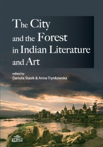 The City and the Forest in Indian Literature and Art.; Danuta Stasik, Anna Trynkowska (ed.)