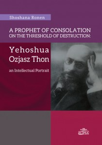 A Prophet of Consolation on the Threshold of Destruction: Yehoshua Ozjasz Thon, an Intellectual Portrait; Shoshana Ronen
